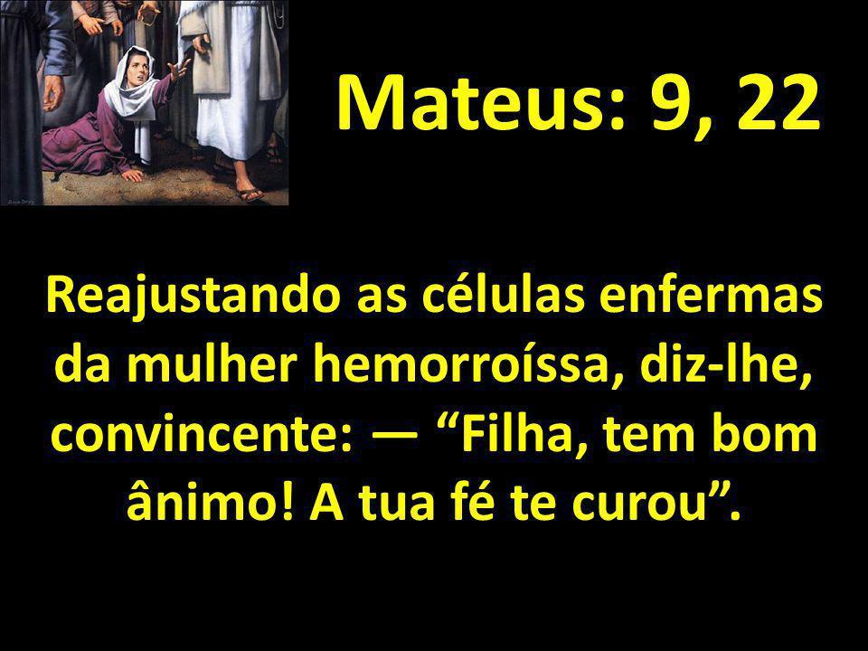 Mateus: 9, 22 Reajustando as células enfermas da mulher hemorroíssa, diz-lhe, convincente: Filha, tem bom ânimo! A tua fé te curou.