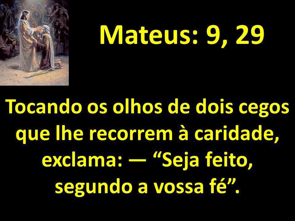 Mateus: 9, 29 Tocando os olhos de dois cegos que lhe recorrem à caridade, exclama: Seja feito, segundo a vossa fé.