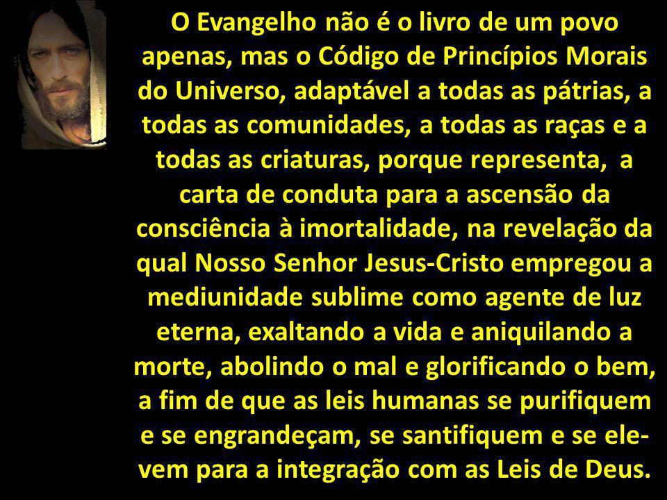 O Evangelho não é o livro de um povo apenas, mas o Código de Princípios Morais do Universo, adaptável a todas as pátrias, a todas as comunidades, a to