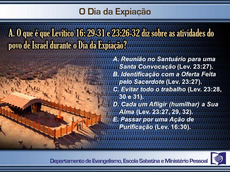 A. Reunião no Santuário para uma Santa Convocação (Lev. 23:27). B. Identificação com a Oferta Feita pelo Sacerdote (Lev. 23:27). C. Evitar todo o trab