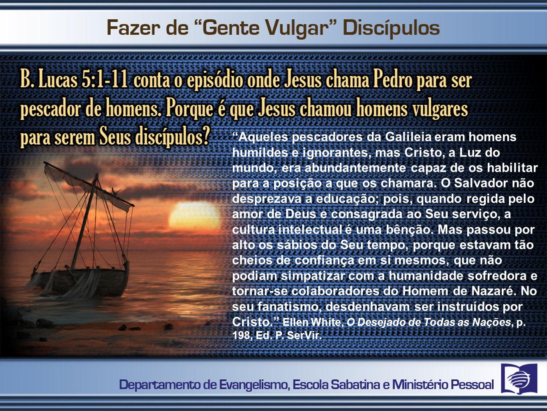 Aqueles pescadores da Galileia eram homens humildes e ignorantes, mas Cristo, a Luz do mundo, era abundantemente capaz de os habilitar para a posição