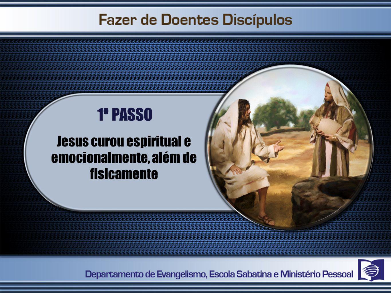 1º PASSO Jesus curou espiritual e emocionalmente, além de fisicamente