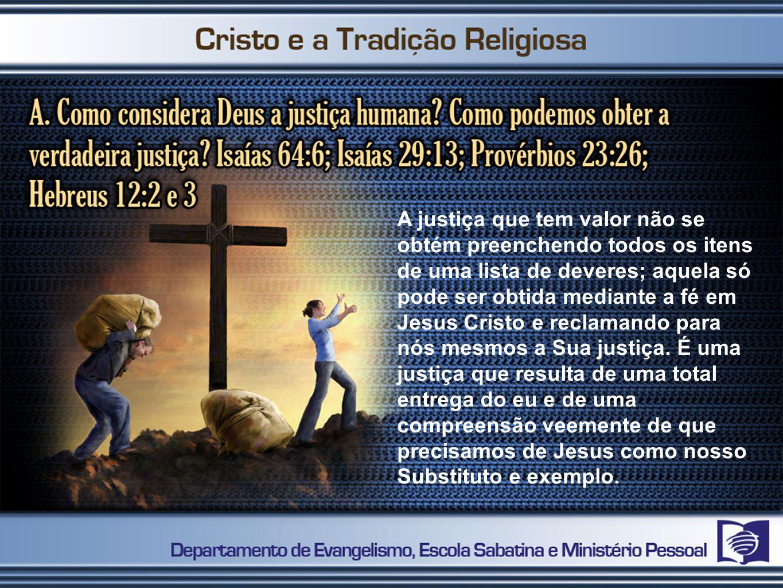 A justiça que tem valor não se obtém preenchendo todos os itens de uma lista de deveres; aquela só pode ser obtida mediante a fé em Jesus Cristo e rec