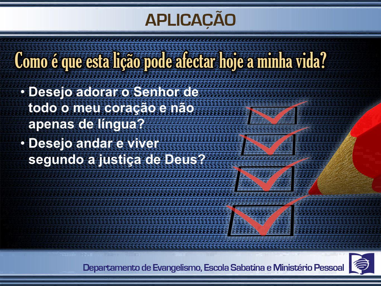 Desejo adorar o Senhor de todo o meu coração e não apenas de língua? Desejo andar e viver segundo a justiça de Deus?