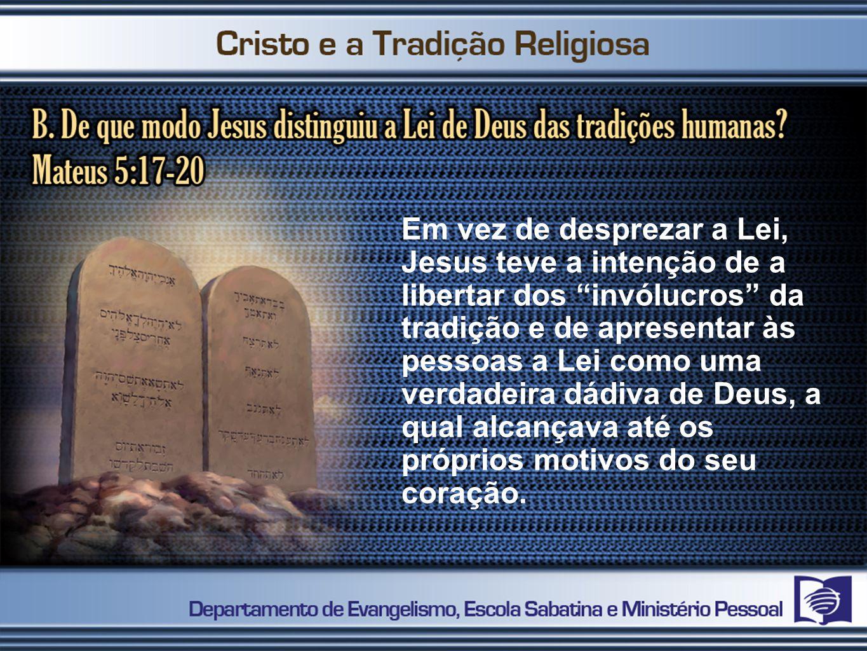 Em vez de desprezar a Lei, Jesus teve a intenção de a libertar dos invólucros da tradição e de apresentar às pessoas a Lei como uma verdadeira dádiva
