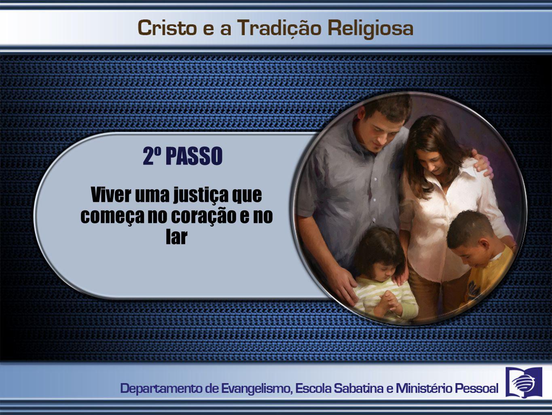 2º PASSO Viver uma justiça que começa no coração e no lar