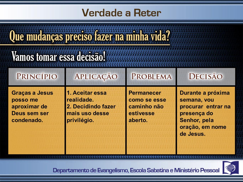Graças a Jesus posso me aproximar de Deus sem ser condenado. 1. Aceitar essa realidade. 2. Decidindo fazer mais uso desse privilégio. Permanecer como