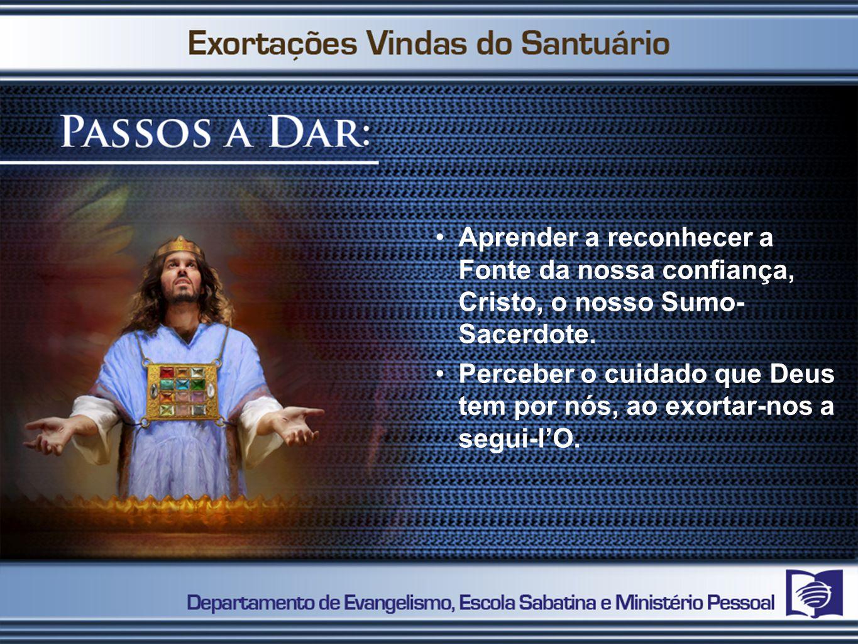 1º PASSO Aprender a reconhecer a Fonte da nossa confiança, Cristo, o nosso Sumo- Sacerdote