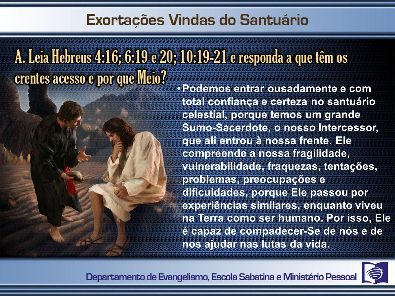 Podemos entrar ousadamente e com total confiança e certeza no santuário celestial, porque temos um grande Sumo-Sacerdote, o nosso Intercessor, que ali