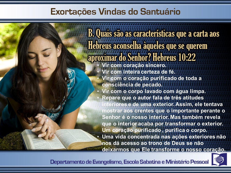 Vir com coração sincero. Vir com inteira certeza de fé. Vir com o coração purificado de toda a consciência de pecado. Vir com o corpo lavado com água