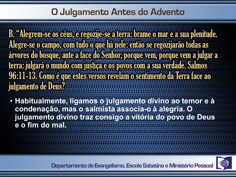 Habitualmente, ligamos o julgamento divino ao temor e à condenação, mas o salmista associa-o à alegria.