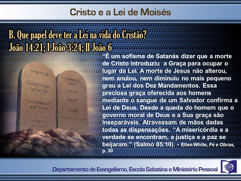 É um sofisma de Satanás dizer que a morte de Cristo introduziu a Graça para ocupar o lugar da Lei. A morte de Jesus não alterou, nem anulou, nem dimin