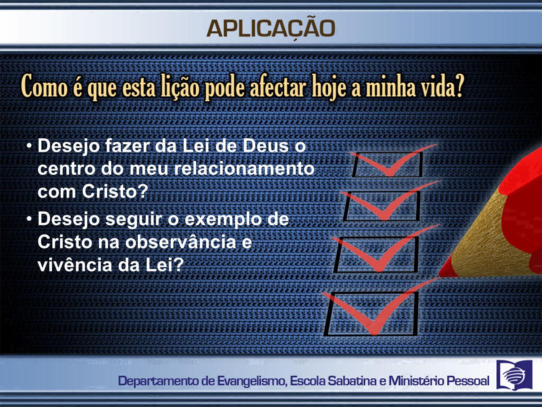 Desejo fazer da Lei de Deus o centro do meu relacionamento com Cristo? Desejo seguir o exemplo de Cristo na observância e vivência da Lei?