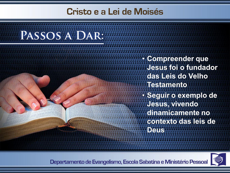 Compreender que Jesus foi o fundador das Leis do Velho Testamento Seguir o exemplo de Jesus, vivendo dinamicamente no contexto das leis de Deus