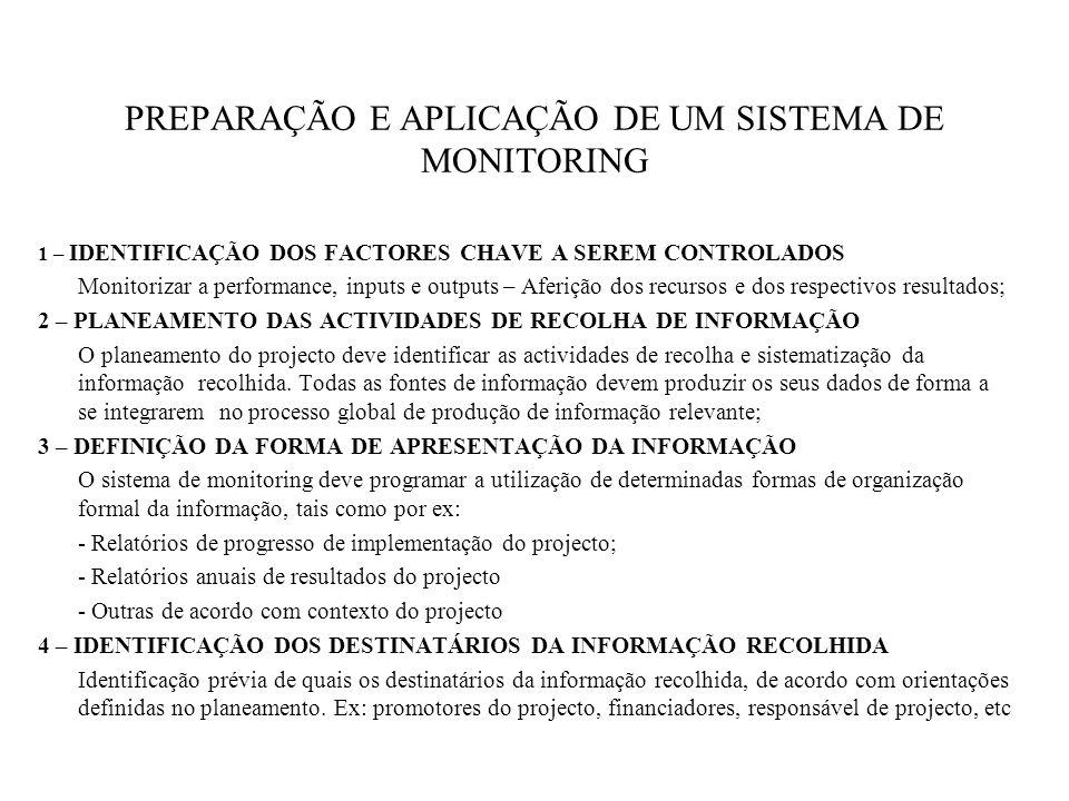 PREPARAÇÃO E APLICAÇÃO DE UM SISTEMA DE MONITORING 1 – IDENTIFICAÇÃO DOS FACTORES CHAVE A SEREM CONTROLADOS Monitorizar a performance, inputs e outputs – Aferição dos recursos e dos respectivos resultados; 2 – PLANEAMENTO DAS ACTIVIDADES DE RECOLHA DE INFORMAÇÃO O planeamento do projecto deve identificar as actividades de recolha e sistematização da informação recolhida.