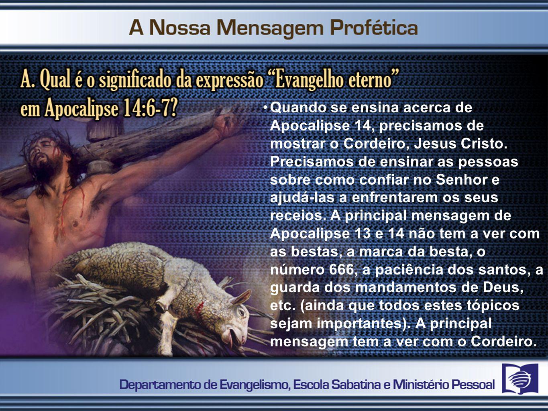 Quando se ensina acerca de Apocalipse 14, precisamos de mostrar o Cordeiro, Jesus Cristo. Precisamos de ensinar as pessoas sobre como confiar no Senho