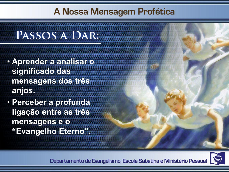 Aprender a analisar o significado das mensagens dos três anjos. Perceber a profunda ligação entre as três mensagens e o Evangelho Eterno.