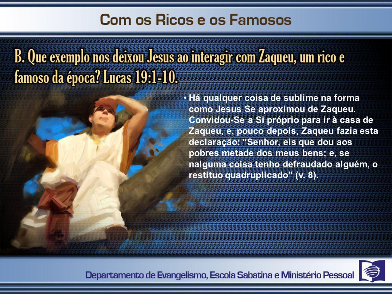 Há qualquer coisa de sublime na forma como Jesus Se aproximou de Zaqueu. Convidou-Se a Si próprio para ir à casa de Zaqueu, e, pouco depois, Zaqueu fa