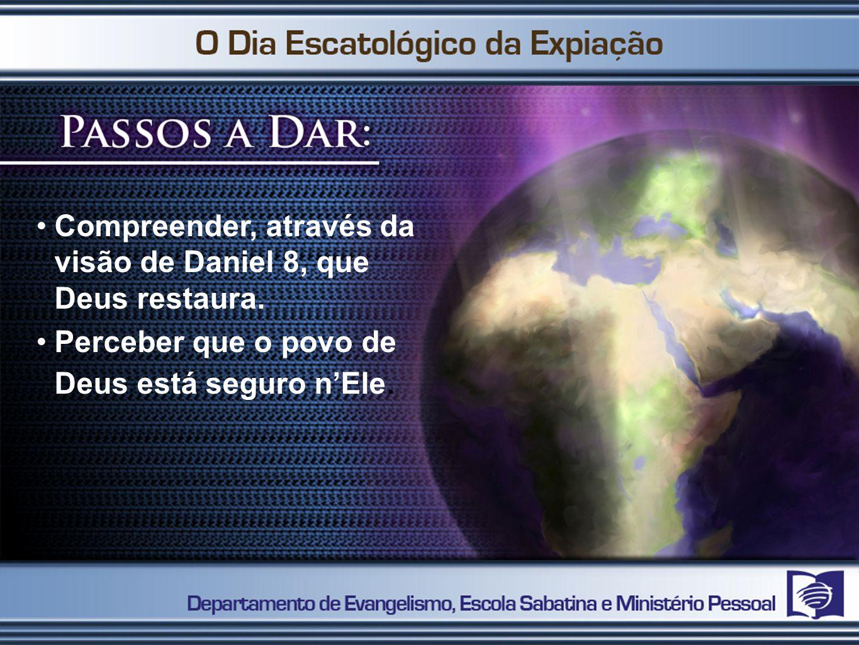 Compreender, através da visão de Daniel 8, que Deus restaura. Perceber que o povo de Deus está seguro nEle.