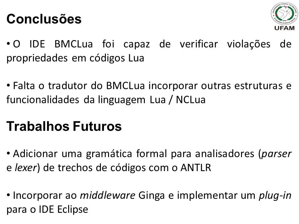 O IDE BMCLua foi capaz de verificar violações de propriedades em códigos Lua Falta o tradutor do BMCLua incorporar outras estruturas e funcionalidades da linguagem Lua / NCLua Trabalhos Futuros Adicionar uma gramática formal para analisadores (parser e lexer) de trechos de códigos com o ANTLR Incorporar ao middleware Ginga e implementar um plug-in para o IDE Eclipse Conclusões