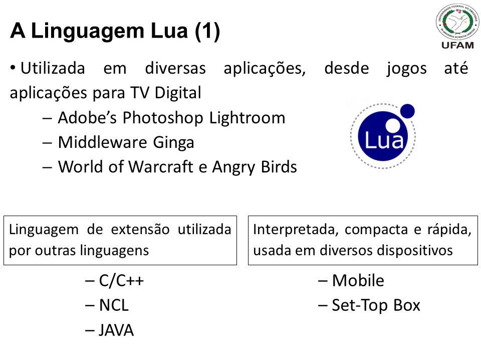 Utilizada em diversas aplicações, desde jogos até aplicações para TV Digital Adobes Photoshop Lightroom Middleware Ginga World of Warcraft e Angry Birds A Linguagem Lua (1) – C/C++ – NCL – JAVA Linguagem de extensão utilizada por outras linguagens – Mobile – Set-Top Box Interpretada, compacta e rápida, usada em diversos dispositivos