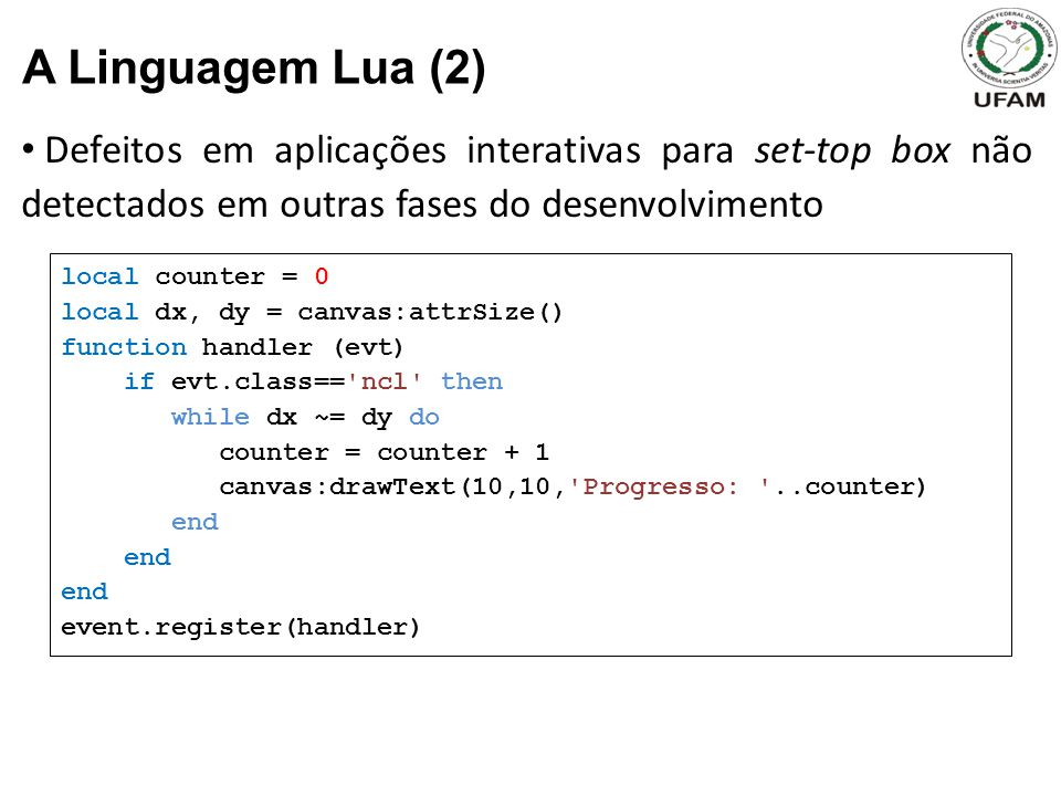 Defeitos em aplicações interativas para set-top box não detectados em outras fases do desenvolvimento A Linguagem Lua (2) local counter = 0 local dx, dy = canvas:attrSize() function handler (evt) if evt.class== ncl then while dx ~= dy do counter = counter + 1 canvas:drawText(10,10, Progresso: ..counter) end event.register(handler)
