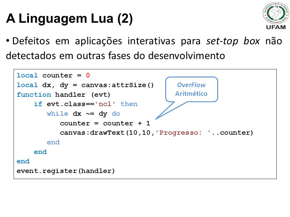 Defeitos em aplicações interativas para set-top box não detectados em outras fases do desenvolvimento A Linguagem Lua (2) local counter = 0 local dx, dy = canvas:attrSize() function handler (evt) if evt.class== ncl then while dx ~= dy do counter = counter + 1 canvas:drawText(10,10, Progresso: ..counter) end event.register(handler) OverFlow Aritmético