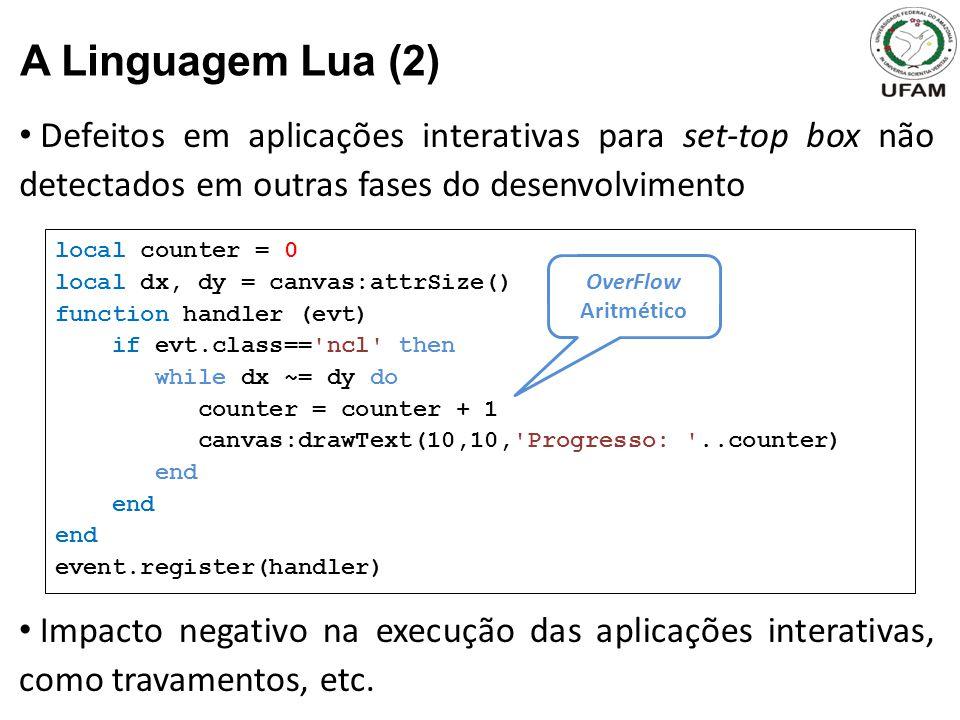 Defeitos em aplicações interativas para set-top box não detectados em outras fases do desenvolvimento A Linguagem Lua (2) local counter = 0 local dx, dy = canvas:attrSize() function handler (evt) if evt.class== ncl then while dx ~= dy do counter = counter + 1 canvas:drawText(10,10, Progresso: ..counter) end event.register(handler) Impacto negativo na execução das aplicações interativas, como travamentos, etc.