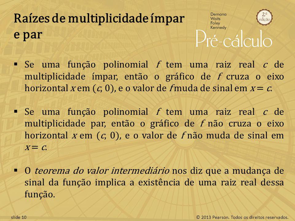 © 2013 Pearson. Todos os direitos reservados.slide 10 Raízes de multiplicidade ímpar e par Se uma função polinomial f tem uma raiz real c de multiplic