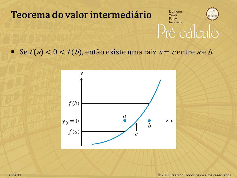 © 2013 Pearson. Todos os direitos reservados.slide 11 Teorema do valor intermediário Se f (a) < 0 < f (b), então existe uma raiz x = c entre a e b.