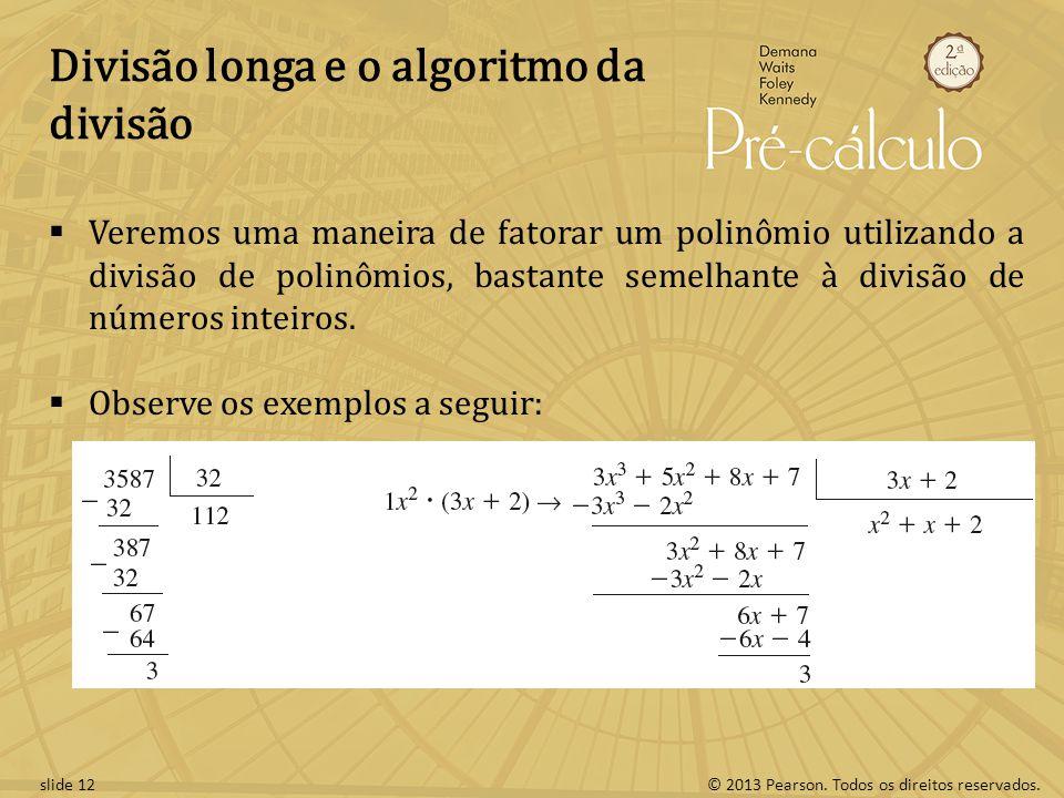 © 2013 Pearson. Todos os direitos reservados.slide 12 Divisão longa e o algoritmo da divisão Veremos uma maneira de fatorar um polinômio utilizando a