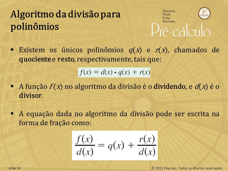 © 2013 Pearson. Todos os direitos reservados.slide 14 Algoritmo da divisão para polinômios Existem os únicos polinômios q(x) e r(x), chamados de quoci