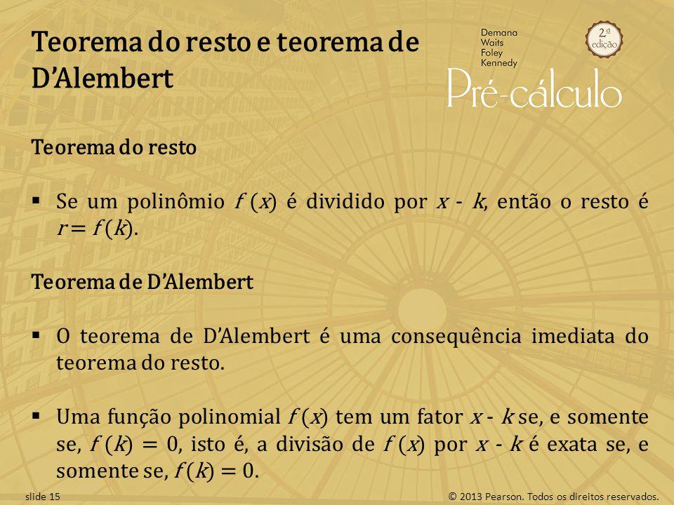© 2013 Pearson. Todos os direitos reservados.slide 15 Teorema do resto e teorema de DAlembert Teorema do resto Se um polinômio f (x) é dividido por x