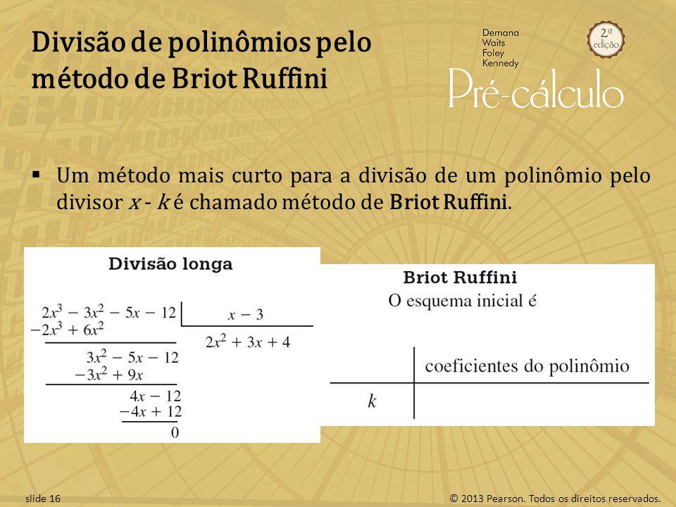 © 2013 Pearson. Todos os direitos reservados.slide 16 Divisão de polinômios pelo método de Briot Ruffini Um método mais curto para a divisão de um pol