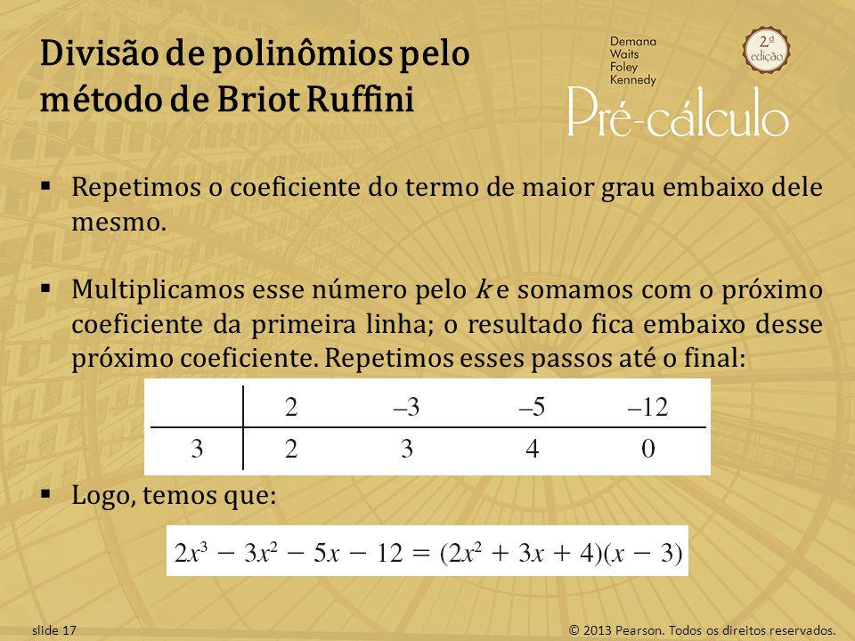 © 2013 Pearson. Todos os direitos reservados.slide 17 Divisão de polinômios pelo método de Briot Ruffini Repetimos o coeficiente do termo de maior gra