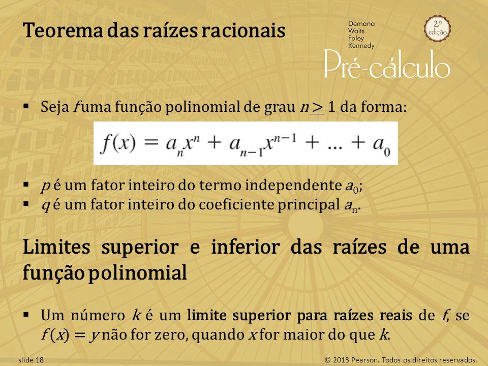 © 2013 Pearson. Todos os direitos reservados.slide 18 Teorema das raízes racionais Seja f uma função polinomial de grau n > 1 da forma: p é um fator i