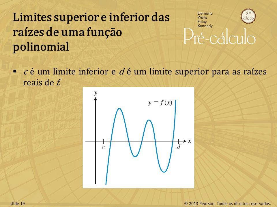 © 2013 Pearson. Todos os direitos reservados.slide 19 Limites superior e inferior das raízes de uma função polinomial c é um limite inferior e d é um