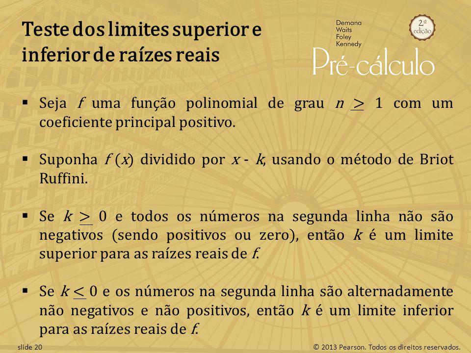 © 2013 Pearson. Todos os direitos reservados.slide 20 Teste dos limites superior e inferior de raízes reais Seja f uma função polinomial de grau n > 1