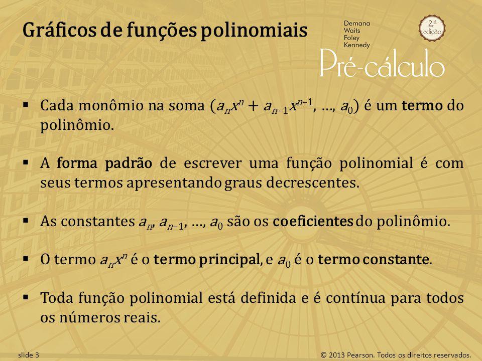 © 2013 Pearson. Todos os direitos reservados.slide 3 Gráficos de funções polinomiais Cada monômio na soma (a n x n + a n–1 x n–1, …, a 0 ) é um termo