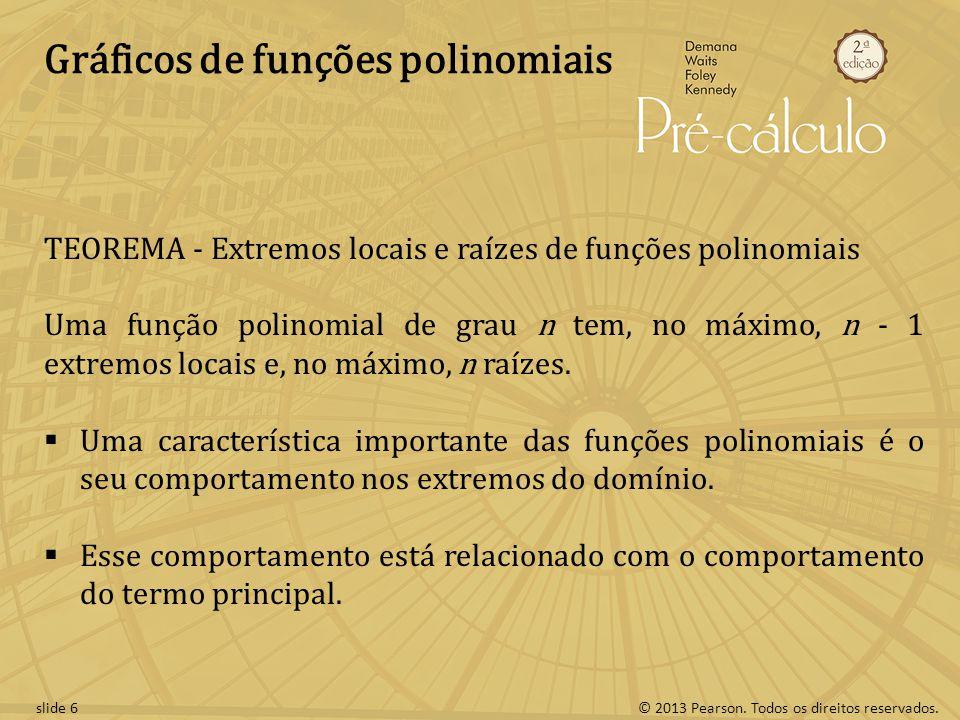 © 2013 Pearson. Todos os direitos reservados.slide 6 Gráficos de funções polinomiais TEOREMA - Extremos locais e raízes de funções polinomiais Uma fun