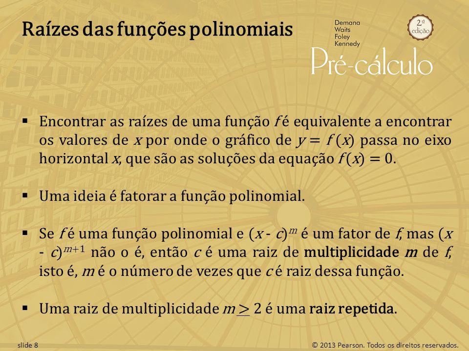 © 2013 Pearson. Todos os direitos reservados.slide 8 Raízes das funções polinomiais Encontrar as raízes de uma função f é equivalente a encontrar os v