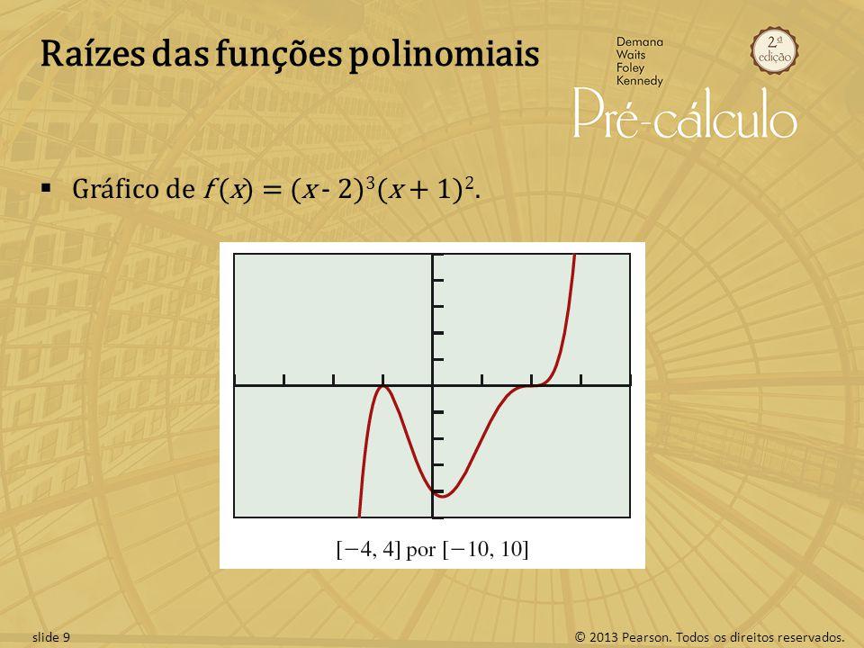 © 2013 Pearson. Todos os direitos reservados.slide 9 Raízes das funções polinomiais Gráfico de f (x) = (x - 2) 3 (x + 1) 2.