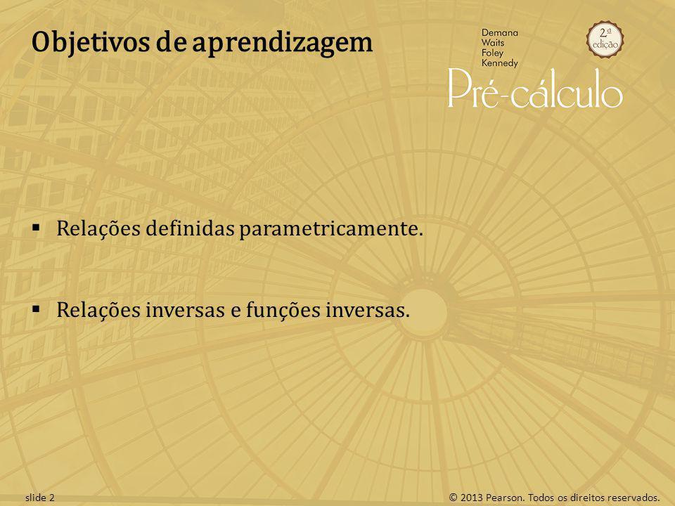 © 2013 Pearson. Todos os direitos reservados.slide 2 Objetivos de aprendizagem Relações definidas parametricamente. Relações inversas e funções invers