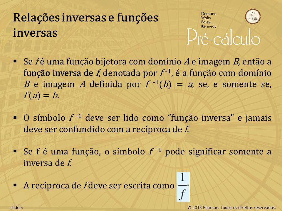 © 2013 Pearson. Todos os direitos reservados.slide 5 Relações inversas e funções inversas Se f é uma função bijetora com domínio A e imagem B, então a