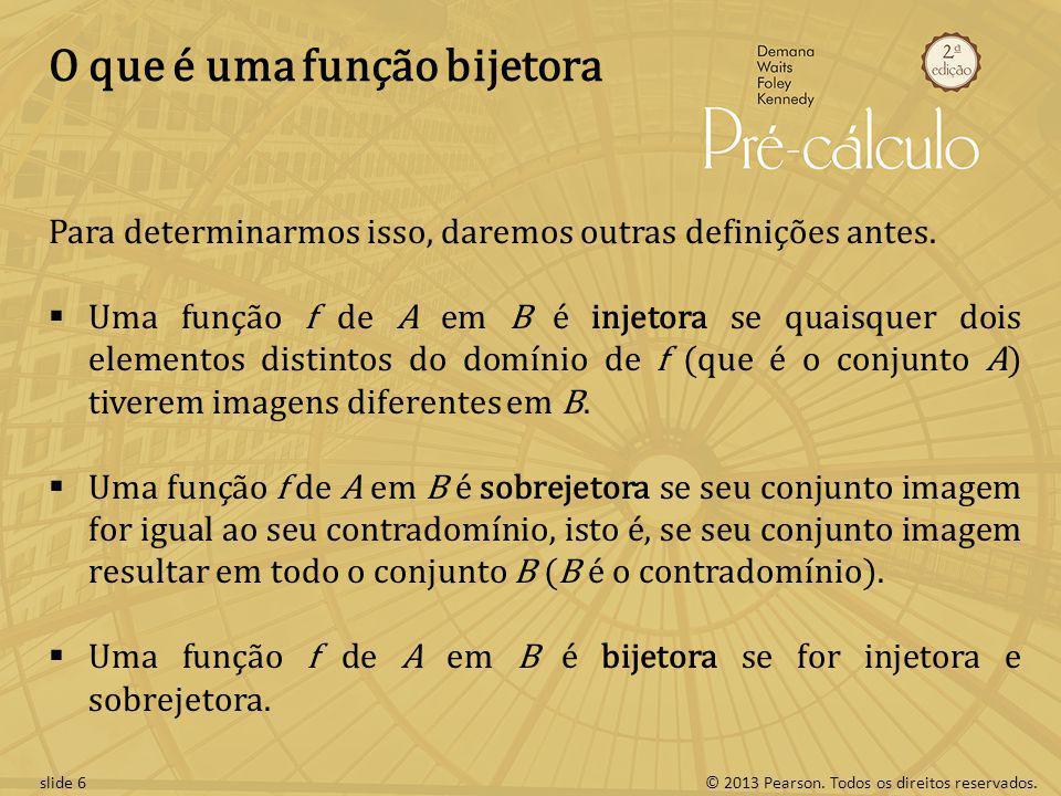 © 2013 Pearson. Todos os direitos reservados.slide 6 O que é uma função bijetora Para determinarmos isso, daremos outras definições antes. Uma função