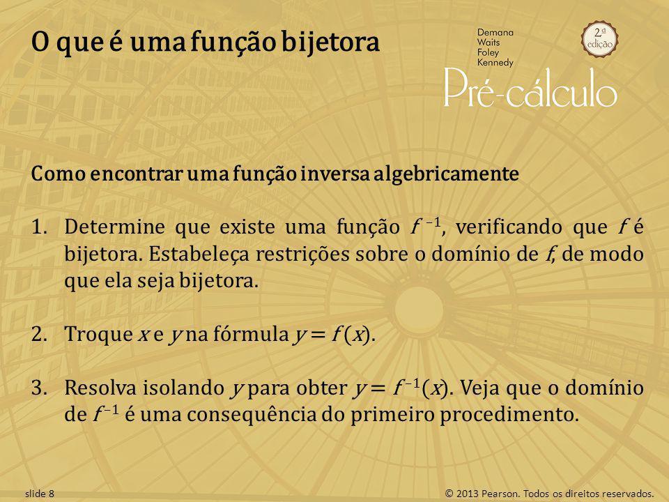 © 2013 Pearson. Todos os direitos reservados.slide 8 O que é uma função bijetora Como encontrar uma função inversa algebricamente 1.Determine que exis