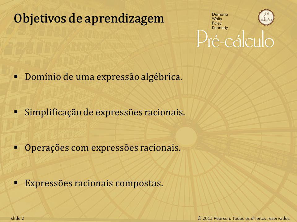 © 2013 Pearson. Todos os direitos reservados.slide 2 Objetivos de aprendizagem Domínio de uma expressão algébrica. Simplificação de expressões raciona