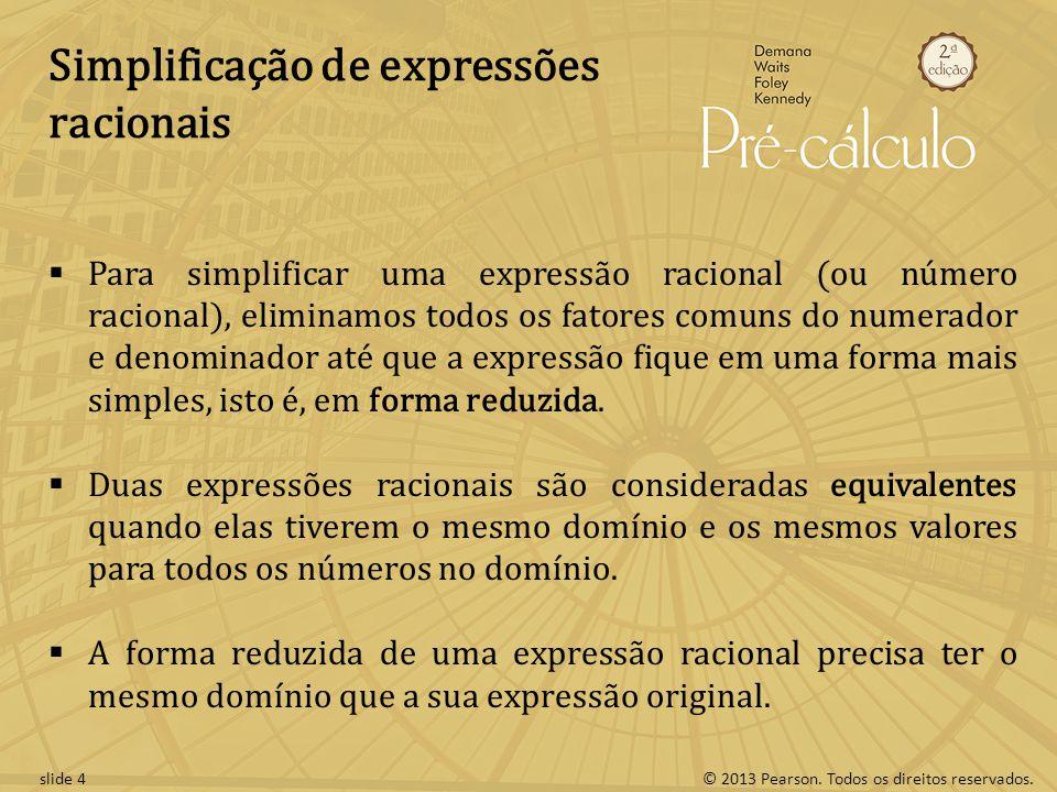 © 2013 Pearson. Todos os direitos reservados.slide 4 Simplificação de expressões racionais Para simplificar uma expressão racional (ou número racional