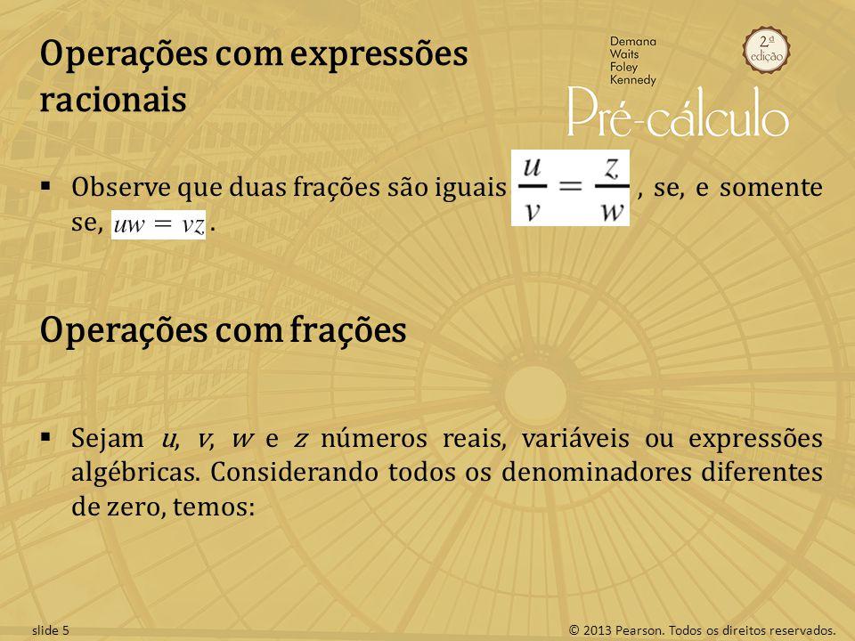 © 2013 Pearson. Todos os direitos reservados.slide 5 Operações com expressões racionais Observe que duas frações são iguais, se, e somente se,. Operaç
