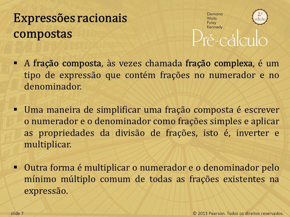 © 2013 Pearson. Todos os direitos reservados.slide 7 Expressões racionais compostas A fração composta, às vezes chamada fração complexa, é um tipo de